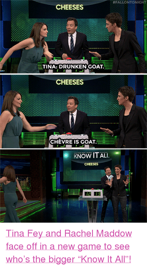 """Rachel Maddow:  #FALLONTONICHT  CHEESES  TINA: DRUNKEN GOAT  CHEESES  CHEVRE IS GOAT  KNOW IT ALL  CHEESES  2 13 <p><a href=""""https://www.youtube.com/watch?v=xd2byPBElig&amp;index=3&amp;list=UU8-Th83bH_thdKZDJCrn88g"""" target=""""_blank"""">Tina Fey and Rachel Maddow face off in a new game to see who&rsquo;s the bigger &ldquo;Know It All&rdquo;!</a><br/></p>"""