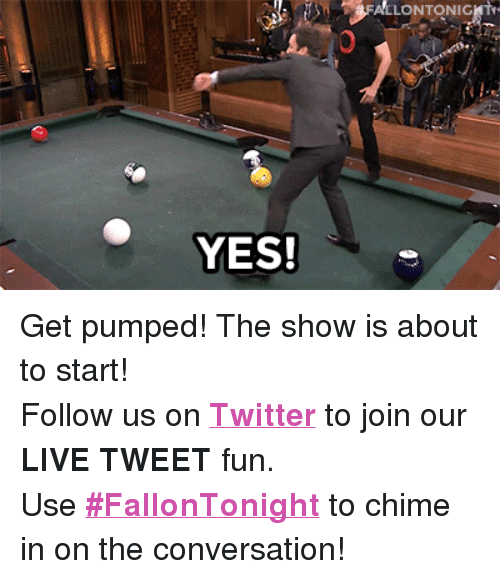 """Get Pumped: FALLONTONIGHI  YES! <p>Get pumped! The show is about to start!</p> <p>Follow us on <a href=""""http://twitter.com/fallontonight"""" target=""""_blank""""><strong>Twitter</strong></a> to join our <strong>LIVE TWEET</strong> fun.</p> <p>Use <a href=""""https://twitter.com/search?f=realtime&amp;q=%23FallonTonight&amp;src=typd"""" target=""""_blank""""><strong>#FallonTonight</strong></a> to chime in on the conversation!</p>"""