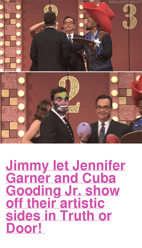 """Cuba Gooding Jr.: <h2><b><a href=""""https://www.youtube.com/watch?v=PaAWAbrXxpo"""" target=""""_blank"""">Jimmy let Jennifer Garner and Cuba Gooding Jr. show off their artistic sides in Truth or Door!</a></b></h2>"""