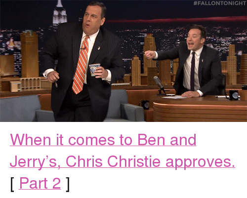 "Chris Christie: <p><a href=""https://www.youtube.com/watch?v=b4tcIQbYiFY&amp;list=UU8-Th83bH_thdKZDJCrn88g&amp;index=1"" target=""_blank"">When it comes to Ben and Jerry's, Chris Christie approves.</a></p><p>[ <a href=""http://www.nbc.com/the-tonight-show/segments/121691"" target=""_blank"">Part 2</a> ]</p>"