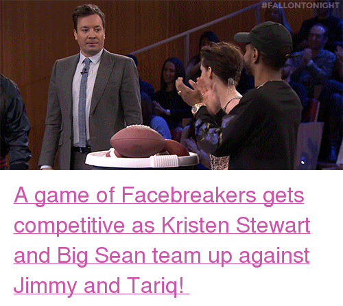 "Big Sean: <p><a href=""https://www.youtube.com/watch?v=DfG447SqHFs"" target=""_blank"">A game of Facebreakers gets competitive as Kristen Stewart and Big Sean team up against Jimmy and Tariq! </a></p>"