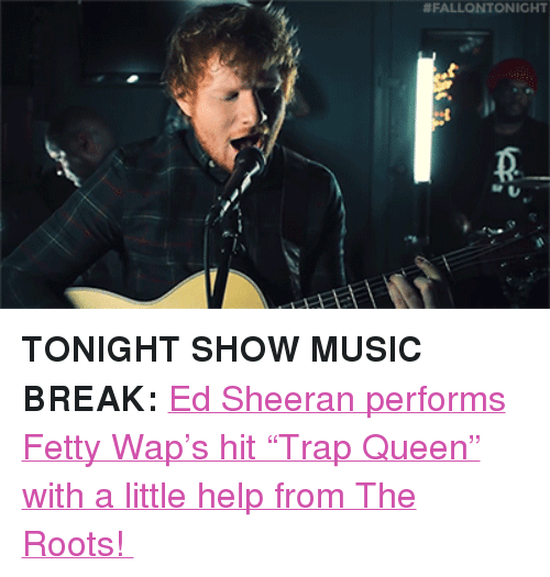 """Fetty Wap, Music, and Target: <p><b>TONIGHT SHOW MUSIC BREAK: </b><a href=""""https://www.youtube.com/watch?v=06koEdJiwZg"""" target=""""_blank"""">Ed Sheeran performs Fetty Wap's hit""""Trap Queen"""" with a little help from The Roots!</a></p>"""