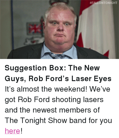 """Ford: FALLONTONIGHT <p><strong>Suggestion Box: The New Guys, Rob Ford&rsquo;s Laser Eyes</strong></p> <p>It&rsquo;s almost the weekend! We&rsquo;ve got Rob Ford shooting lasers and the newest members of The Tonight Show band for you <a href=""""http://www.nbc.com/the-tonight-show/segments/2521"""" title=""""here"""" target=""""_blank"""">here</a>!</p>"""