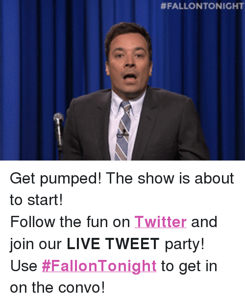 """Get Pumped: <p>Get pumped! The show is about to start!</p> <p>Follow the fun on <a href=""""http://twitter.com/fallontonight"""" target=""""_blank""""><strong>Twitter</strong></a> and join our<strong> LIVE TWEET</strong> party!</p> <p>Use <a href=""""https://twitter.com/search?f=realtime&amp;q=%23FallonTonight&amp;src=typd"""" target=""""_blank""""><strong>#FallonTonight</strong></a> to get in on the convo!</p>"""