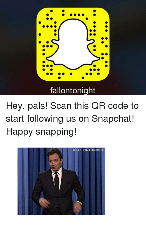 """Snapchat: fallontonight <p>Hey, pals! Scan this QR code to start following us on Snapchat!</p><p>Happy snapping!</p><figure><img src=""""https://78.media.tumblr.com/6b8f8916bd012156bb2f02a227fb892d/tumblr_inline_nj7sph0Jy81qgt12i.gif"""" alt=""""image""""/></figure>"""