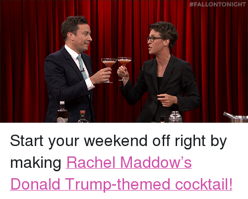 """Donald Trump: <p>Start your weekend off right by making <a href=""""https://www.youtube.com/watch?v=qCvXvQthDoQ&amp;list=UU8-Th83bH_thdKZDJCrn88g&amp;index=3"""" target=""""_blank"""">Rachel Maddow&rsquo;s Donald Trump-themed cocktail!</a><br/></p>"""