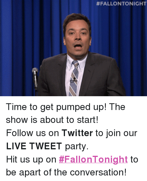 """Get Pumped: <p>Time to get pumped up! The show is about to start!</p> <p>Follow us on <strong>Twitter</strong> to join our <strong>LIVE TWEET</strong> party.</p> <p>Hit us up on <a href=""""https://twitter.com/search?f=realtime&amp;q=%23FallonTonight&amp;src=typd"""" target=""""_blank""""><strong>#FallonTonight</strong></a> to be apart of the conversation!</p>"""