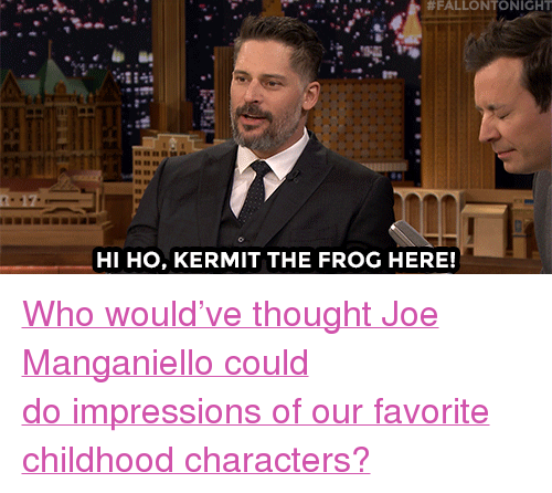"""Kermit the Frog:  #FALLONTONIGHT  0A  HI HO, KERMIT THE FROG HERE! <p><a href=""""https://www.youtube.com/watch?v=3wNJhdUEH2g"""" target=""""_blank"""">Who would've thought Joe Manganiello could doimpressions of our favorite childhood characters?</a></p>"""
