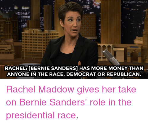 """Rachel Maddow:  #FALLONTONIGHT  1  RACHEL: [BERNIE SANDERS] HAS MORE MONEY THAN  ANYONE IN THE RACE, DEMOCRAT OR REPUBLICAN <p><a href=""""http://www.nbc.com/the-tonight-show/video/rachel-maddow-wont-count-bernie-sanders-out-of-the-presidential-race/2995628"""" target=""""_blank"""">Rachel Maddow gives her take on Bernie Sanders&rsquo; role in the presidential race</a>.<br/></p>"""