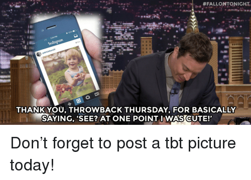 Throwback Thursday:  #FALLONTONIGHT.  :-.  5:29 PM  o 6m  THANKYOU, THROWBACK THURSDAY. FOR BASICALLY  SAYING, 'SEE? AT ONE POINT I WAS CUTE! <p>Don't forget to post a tbt picture today!<br/></p>