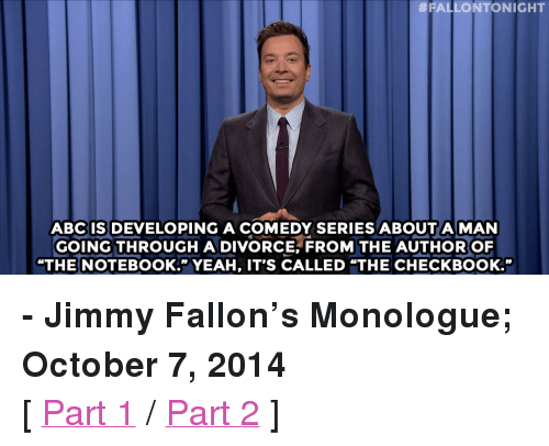 """pee wee:  #FALLONTONIGHT  ABC IS DEVELOPING A COMEDY SERIES ABOUT A MAN  GOING THROUGH ADIVORCE, FROM THE AUTHOR OF  """"THE NOTEBOOK."""" YEAH, IT'S CALLED """"THE CHECKBOOK."""" <p><b>- Jimmy Fallon's Monologue; October 7, 2014</b></p><p>[ <a href=""""http://www.nbc.com/the-tonight-show/video/hillary-clintons-birthday-fundraiser-vladimir-putin-vs-bishop-desmond-tutu-monologue/2918370"""" target=""""_blank"""">Part 1</a> / <a href=""""http://www.nbc.com/the-tonight-show/video/pbs-celebrates-45th-anniversary-pee-wee-players-whip-and-nae-nae-monologue/2918371"""" target=""""_blank"""">Part 2</a> ]</p>"""