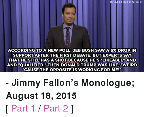 """Donald Trump:  #FALLONTONIGHT  ACCORDING TO A NEW POLL, JEB BUSH SAW A 6% DROP IN  SUPPORTAFTER THE FIRST DEBATE, BUT EXPERTS SAY  THAT HE STILL HAS A SHOT BECAUSE HE'S """"LIKEABLE"""" AND  AND """"QUALIFIED."""" THEN DONALD TRUMP WAS LIKE, """"WEIRD  CAUSE THE OPPOSITE IS WORKING FOR ME!"""" <p><b>- Jimmy Fallon's Monologue; August 18, 2015</b></p><p>[ <a href=""""http://www.nbc.com/the-tonight-show/video/jeb-bushs-support-dips-vote-lindsey-graham-for-more-drinking-monologue/2892737"""" target=""""_blank"""">Part 1</a> / <a href=""""http://www.nbc.com/the-tonight-show/video/president-obamas-favorite-cocktail-game-of-thrones-baby-names-monologue/2892738"""" target=""""_blank"""">Part 2</a> ]</p>"""