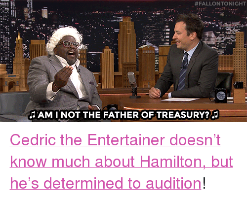 """cedric the entertainer:  #FALLONTONIGHT  AMI NOT THE FATHER OF TREASURY? <p><a href=""""https://www.youtube.com/watch?v=cgo_rXIzPkc&amp;list=UU8-Th83bH_thdKZDJCrn88g"""" target=""""_blank"""">Cedric the Entertainer doesn&rsquo;t know much about Hamilton, but he&rsquo;s determined to audition</a>!<br/></p>"""