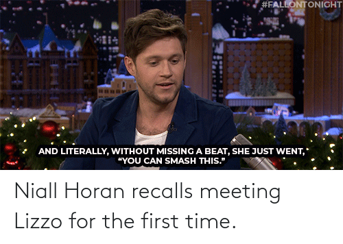 "Smashing:  #FALLONTONIGHT  AND LITERALLY, WITHOUT MISSING A BEAT, SHE JUST WENT,  ""YOU CAN SMASH THIS."" Niall Horan recalls meeting Lizzo for the first time."