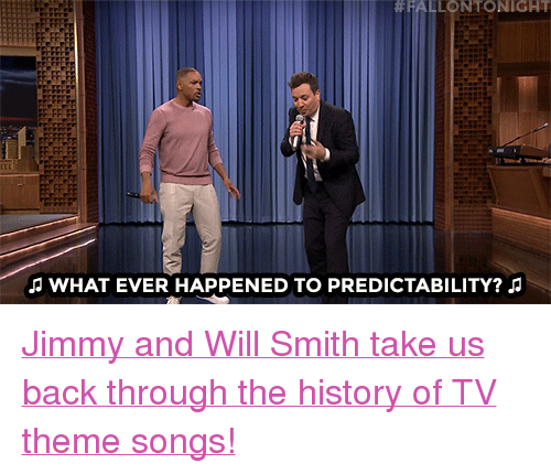 """theme songs:  #FALLONTONIGHT  ANHAT EVER HAPPENED TO PREDICTABILITY? <p><a href=""""https://www.youtube.com/watch?v=kD-_iyS95AQ"""" target=""""_blank"""">Jimmy and Will Smith take us back through the history of TV theme songs!</a></p>"""