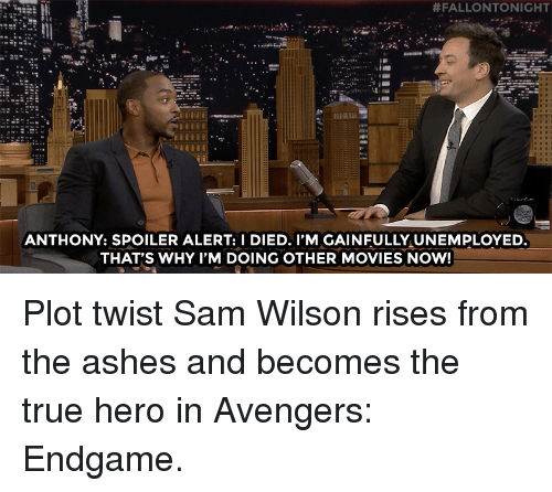 fallontonight:  #FALLONTONIGHT  ANTHONY: SPOILER ALERT: I DIED. I'M GAINFULLY UNEMPLOYED  THAT'S WHY I'M DOING OTHER MOVIES NOW! Plot twist Sam Wilson rises from the ashes and becomes the true hero in Avengers: Endgame.