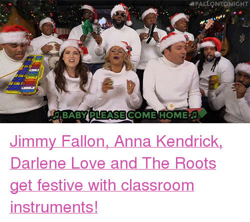 "anna kendrick: FALLONTONIGHT  BABY PLEASE COME HOME <p><a href=""https://www.youtube.com/watch?v=KMTJrFPie6w"" target=""_blank"">Jimmy Fallon, Anna Kendrick, Darlene Love and The Roots get festive with classroom instruments!</a></p>"