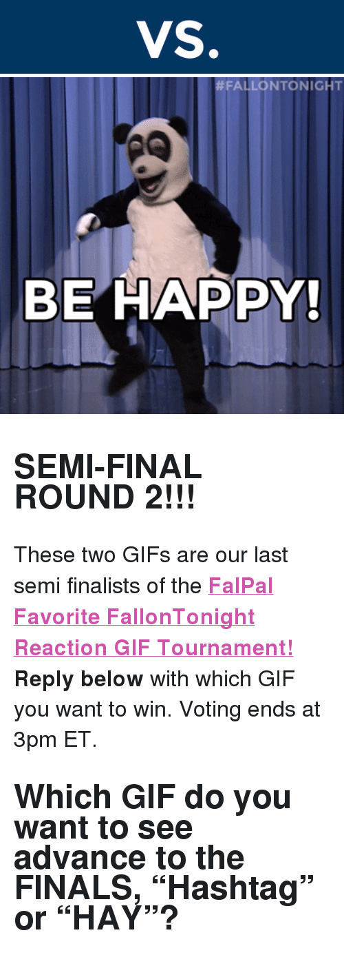 "reaction gifs:  #FALLONTONIGHT  BE HAPPY <h2><b>SEMI-FINAL ROUND 2!!!</b></h2><p>These two GIFs are our last semi finalists of the <b><a href=""http://fallontonight.tumblr.com/post/127481560657/this-week-8-reaction-gifs-are-going-head-to-head"" target=""_blank"">FalPal Favorite FallonTonight Reaction GIF Tournament!</a></b></p><p><b>Reply below</b> with which GIF you want to win. Voting ends at 3pm ET.</p><h2>Which GIF do you want to see advance to the FINALS, ""Hashtag"" or ""HAY""?  </h2>"