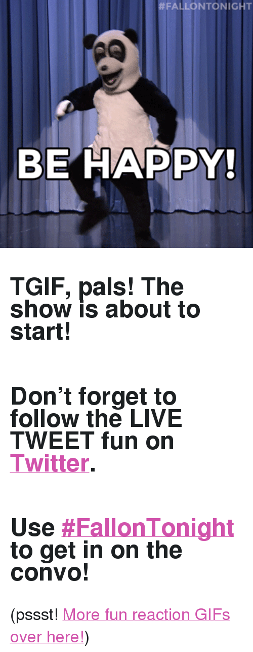 "reaction gifs:  #FALLONTONIGHT  BE HAPPY <h2>TGIF, pals! The show is about to start! </h2><h2><br/>Don't forget to follow the <b>LIVE TWEET</b> fun on <a href=""http://Twitter.com/fallonTonight"" target=""_blank"">Twitter</a>.</h2><h2><br/>Use <b><a href=""https://twitter.com/search?f=realtime&amp;q=%23FallonTonight&amp;src=typd"" target=""_blank"">#FallonTonight</a></b> to get in on the convo! </h2><p>(pssst! <a href=""http://fallontonightgifs.tumblr.com"" target=""_blank"">More fun reaction GIFs over here!</a>) </p>"