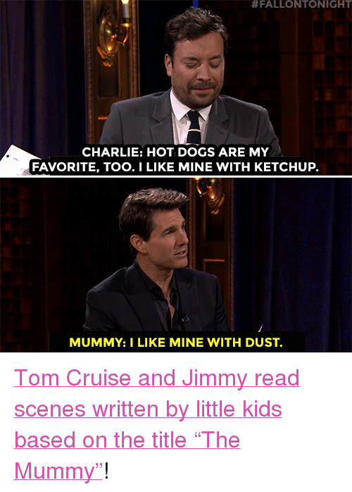 "Tom Cruise:  #FALLONTONIGHT  CHARLIE: HOT DOGS ARE MY  FAVORITE, TOO.I LIKE MINE WITH KETCHUP.  MUMMY:I LIKE MINE WITH DUST. <p><a href=""https://www.youtube.com/watch?v=92V2zro04wM&amp;t=121s"" target=""_blank"">Tom Cruise and Jimmy read scenes written by little kids based on the title &ldquo;The Mummy&rdquo;</a>!<br/></p>"