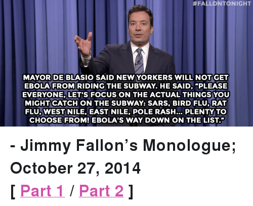"Jimmy Fallon, Subway, and Target:  #FALLONTONIGHT  DE BLASI  MAYOR SAID NEW YORKERS WILL NOTGET  EBOLA FROM RIDING THE SUBWAY. HE SAID, ""PLEASE  EVERYONE, LET'S FOCUS ON THE ACTUAL THINGSYOU  MIGHT CATCH ON THE SUBWAY: SARS, BIRD FLU,RAT  FLU, WEST NILE, EAST NILE, POLE RASH... PLENTY TO  CHOOSE FROM! EBOLA'S WAY DOWN ON THE LIST."" <p><strong>- Jimmy Fallon's Monologue; October 27, 2014</strong></p> <p><strong>[ <a href=""http://www.nbc.com/the-tonight-show/segments/14581"" target=""_blank"">Part 1</a> / <a href=""http://www.nbc.com/the-tonight-show/segments/14586"" target=""_blank"">Part 2</a> ] </strong></p>"