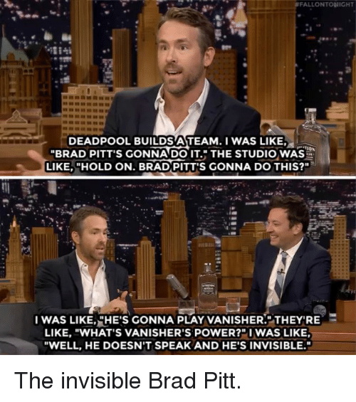 """Brad Pitt, Funny, and Deadpool: FALLONTONIGHT  DEADPOOL BUILDS ATEAM.I WAS LIKE,  """"BRAD PITT'S GONNADO IT. THE STUDIO WAS  LIKE, """"HOLD ON. BRAD PITT'S GONNA DO THIS?""""  I WAS LIKE,,HE'S GONNA PLAY VANISHER."""".THEY'RE  LIKE, """"WHAT'S VANISHER'S POWER?""""I WAS LIKE  """"WELL, HE DOESN'T SPEAK AND HE'S INVISIBLE. The invisible Brad Pitt."""