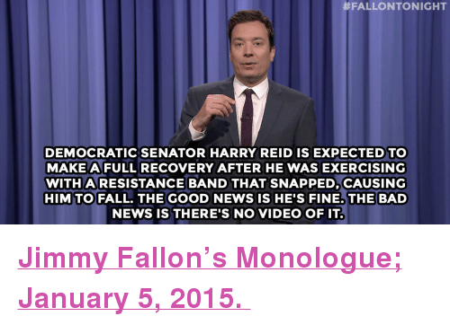 """Harry Reid:  #FALLONTONIGHT  DEMOCRATICSENATOR HARRY REID IS EXPECTED TO  MAKE AFULLRECOVERY AFTER HE WAS EXERCISING  WITHARESISTANCE BAND THAT SNAPPED, CAUSING  HIMTO FALL. THEGOOD NEWSISHE'S FINE.THE BAD  NEWS IS THERE'S NO VIDEO OFIT <p><a href=""""http://www.nbc.com/the-tonight-show/segments/101206"""" target=""""_blank""""><strong>Jimmy Fallon&rsquo;s Monologue; January 5, 2015.</strong></a></p>"""