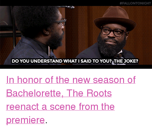 """The Bachelorette:  #FALLONTONIGHT  Do YOU UNDERSTAND WHAT I SAID TO YOU? THE JOKE? <p><a href=""""http://www.nbc.com/the-tonight-show/video/the-roots-reenact-the-bachelorette-monologue/3041338"""" target=""""_blank"""">In honor of the new season of Bachelorette, The Roots reenact a scene from the premiere</a>.<br/></p>"""