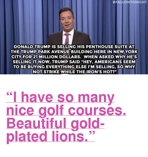 "Lions:  #FALLONTONIGHT  DONALD TRUMP IS SELLING HIS PENTHOUSE SUITEAT  THETRUMP PARK AVENUE BUILDING HERE IN NEW YORK  CITY FOR 21 MILLION DOLLARS. WHEN ASKED WHY HE'S  SELLING IT NOW, TRUMP SAID ""HEY, AMERICANS SEEM  TO BE BUYING EVERYTHING ELSE I'M SELLING, SO WHY  NOT STRIKE WHILE THE IRON'S HOT?"" <h2><a href=""http://www.nbc.com/the-tonight-show/video/donald-trump-sells-his-penthouse-snoop-dogg-accused-of-drug-use-monologue/2886291"" target=""_blank"">&ldquo;I have so many nice golf courses. Beautiful gold-plated lions.&rdquo;</a></h2>"