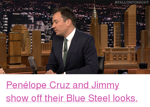 "blue steel:  #FALLONTONIGHT  e. <p><a href=""http://www.nbc.com/the-tonight-show/video/penelope-cruz-strikes-her-best-zoolander-blue-steel-pose/2983618"" target=""_blank"">Penélope Cruz and Jimmy show off their Blue Steel looks.</a><br/></p>"