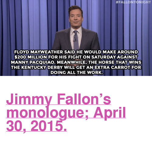 """kentucky derby:  #FALLONTONIGHT  FLOYD MAYWEATHER SAID HE WOULD MAKE AROUND  $200 MILLION FOR HIS FIGHT ON SATURDAY AGAINST  MANNY PACQUIAO. MEANWHILE, THE HORSE THAT WINS  THE KENTUCKY DERBY WILLGET ANEXTRA CARROT FOR  DOING ALL THE WORK <h2><b><a href=""""http://www.nbc.com/the-tonight-show/segments/125636"""" target=""""_blank"""">Jimmy Fallon's monologue; April 30, 2015.</a></b></h2>"""