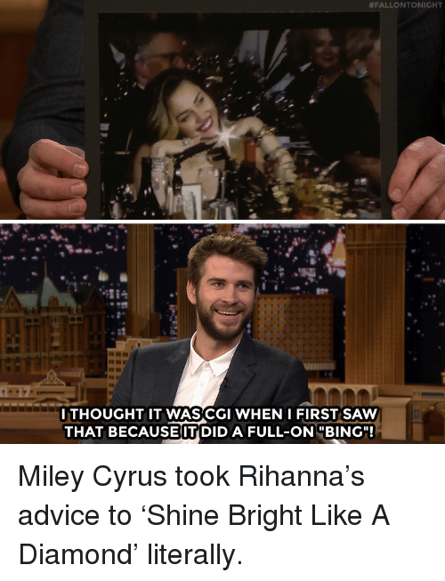 "Rihanna:  #FALLONTONIGHT  GC  ITHOUGHT IT WASCGI WHEN IFIRST SAW  THAT BECAUSE IT DID A FULL-ONBING"" Miley Cyrus took Rihanna's advice to 'Shine Bright Like A Diamond' literally."