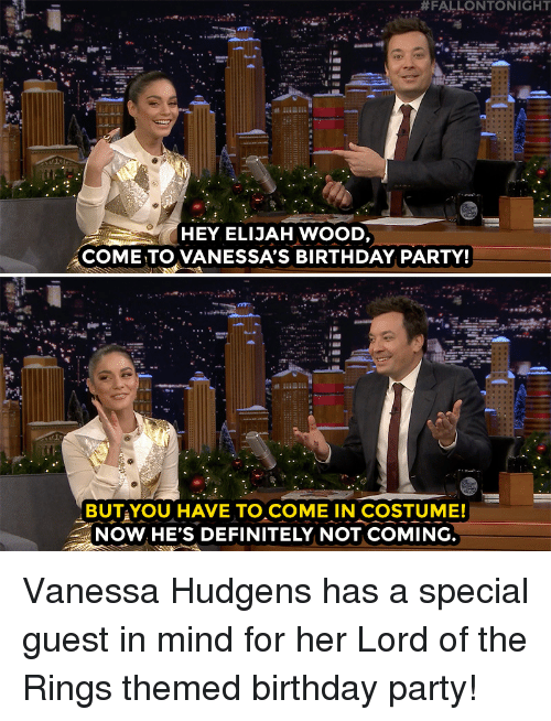 fallontonight:  #FALLONTONIGHT  HEY ELIJAH WOOD,  COME TO VANESSA'S BIRTHDAY PARTY!  BUTAYOU HAVE TO COME IN COSTUME!  NOW. HE'S DEFINITELY NOT COMING Vanessa Hudgens has a special guest in mind for her Lord of the Rings themed birthday party!