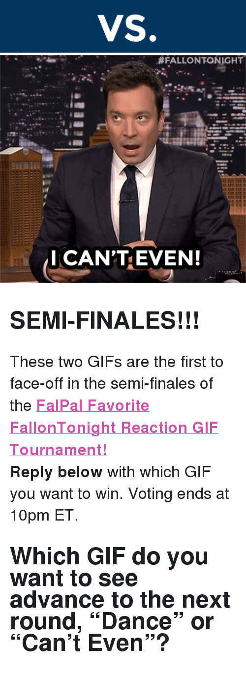 "reaction gifs:  #FALLONTONIGHT  I CAN'TEVEN! <h2><b>SEMI-FINALES!!!</b></h2><p>These two GIFs are the first to face-off in the semi-finales of the <b><a href=""http://fallontonight.tumblr.com/post/127481560657/this-week-8-reaction-gifs-are-going-head-to-head"" target=""_blank"">FalPal Favorite FallonTonight Reaction GIF Tournament!</a></b></p><p><b>Reply below</b> with which GIF you want to win. Voting ends at 10pm ET.</p><h2>Which GIF do you want to see advance to the next round, ""Dance"" or ""Can't Even""?  </h2>"