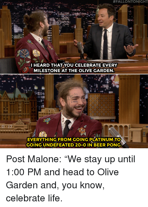 """fallontonight:  #FALLONTONIGHT  I HEARD THAT YOU CELEBRATE EVERY  MILESTONE AT THE OLIVE GARDEN  EVERYTHING FROM GOING PLATINUM TO  GOING UNDEFEATED 20-O IN BEER PONG Post Malone: """"We stay up until 1:00 PM and head to Olive Garden and, you know, celebrate life."""