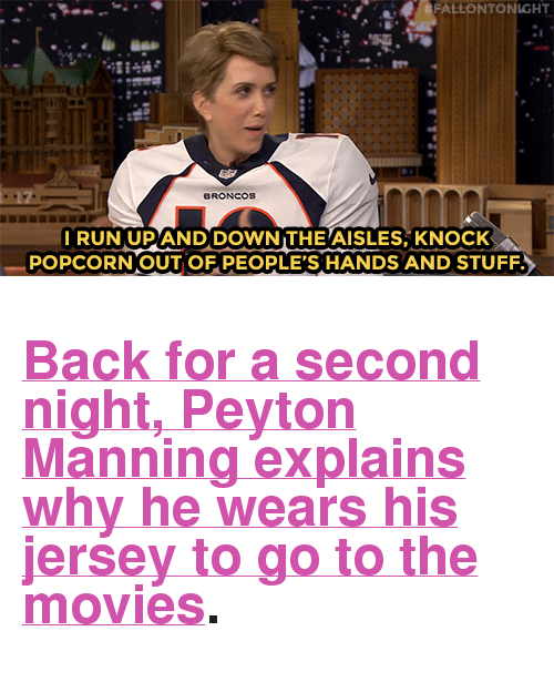"Zoolander: &FALLONTONIGHT  I RUN UPAND DOWN THEAISLES, KNOCK  POPCORN OUTOF PEOPLE'S HANDS AND STUFF. <h2><a href=""http://www.nbc.com/the-tonight-show/video/peyton-manning-is-excited-to-see-kristen-wiig-in-zoolander-2/2983708"" target=""_blank"">Back for a second night, Peyton Manning explains why he wears his jersey to go to the movies</a>.</h2>"