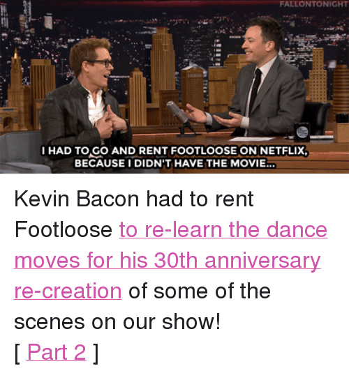 """Kevin Bacon: FALLONTONIGHT  IHAD TO GO AND RENT FOOTLOOSE ON NETFLIX,  BECAUSEI DIDN'T HAVE THE MOVIE.. <p>Kevin Bacon had to rent Footloose <a href=""""https://www.youtube.com/watch?v=-yf6z22Kj2Y&amp;list=UU8-Th83bH_thdKZDJCrn88g&amp;index=2"""" target=""""_blank"""">to re-learn the dance moves for his 30th anniversary re-creation</a> of some of the scenes on our show!</p><p>[ <a href=""""http://www.nbc.com/the-tonight-show/segments/113301"""" target=""""_blank"""">Part 2</a> ]</p>"""