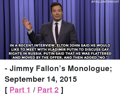 """Rick Perry:  #FALLONTONIGHT  INRECENT INTERVIEW ELTON JOHN SAID HE WOULD  LIKE TOMEET WITH VLADIMIR PUTIN TO DISCUSS GAY  RIGHTSIN RUSSIA. PUTIN SAID THAT HE WAS FLATTERED  AND MOVED BY THE OFFER, AND THEN ADDED """"NO."""" <p><b>- Jimmy Fallon's Monologue; September 14, 2015</b></p><p><b>[ <a href=""""http://www.nbc.com/the-tonight-show/video/rick-perry-drops-out-of-presidential-race-jeb-bush-unbuttons-monologue/2905928"""" target=""""_blank"""">Part 1</a> / <a href=""""http://www.nbc.com/the-tonight-show/video/arnold-schwarzenegger-to-host-celebrity-apprentice-monologue/2905929"""" target=""""_blank"""">Part 2</a> ]</b></p>"""