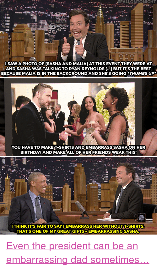 """Birthday: FALLONTONIGHT  ISAW A PHOTO OF [SASHA AND MALIA] AT THIS EVENT THEY WERE AT  AND SASHA WAS TALKING TO RYAN REYNOLDS [...] BUT IT'S THE BEST  BECAUSE MALIA IS IN THE BACKGROUND AND SHE'S GOING THUMBS UP.  YOU HAVE TO MAKET-SHIRTS AND EMBARRASS SASHAON HER  BIRTHDAY AND MAKE ALL OF HER FRIENDS WEAR THIS!  ITHINK IT'S FAIR TO SAY IEMBARRASS HER WITHOUT T-SHIRTS  THAT'S ONE OF MY GREAT GIFTS EMBARRASSING SASHA. <p><a href=""""https://www.youtube.com/watch?v=yaiPYu6Eduw&amp;index=2&amp;list=UU8-Th83bH_thdKZDJCrn88g"""" target=""""_blank"""">Even the presidentcan be an embarrassing dad sometimes&hellip;</a><br/></p>"""