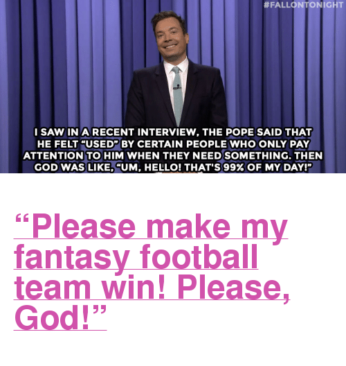 "Donald Trump, Fantasy Football, and Football:  #FALLONTONIGHT  ISAW IN A RECENT INTERVIEW, THE POPE SAID THAT  HE FELT ""USED"" BY CERTAIN PEOPLE WHO ONLY PAY  ATTENTION TO HIM WHEN THEY NEEDSOMETHING. THEN  GOD WAS LIKE, ""UM, HELLO! THAT'S 99% OF MY DAY!"" <h2><a href=""http://www.nbc.com/the-tonight-show/video/dilbert-creator-compares-donald-trump-to-jesus-monologue/2906497"" target=""_blank"">&ldquo;Please make my fantasy football team win! Please, God!&rdquo;</a></h2>"