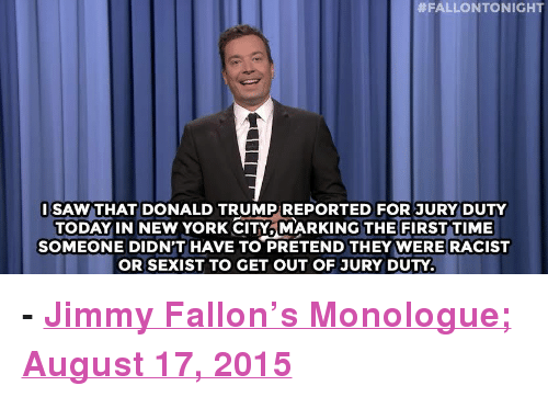 """Donald Trump:  #FALLONTONIGHT  ISAW THAT DONALD TRUMPREPORTED FOR JURY DUTY  TODAY IN NEW YORK CITY. MARKING THE FIRST TIME  SOMEONE DIDN'T HAVE TO PRETEND THEY WERE RACIST  OR SEXIST TO GET OUT OF JURY DUTY. <p><b>- <a href=""""http://www.nbc.com/the-tonight-show/video/donald-trump-reports-for-jury-duty-nyc-bans-powdered-alcohol-monologue/2892221"""" target=""""_blank"""">Jimmy Fallon's Monologue; August 17, 2015</a></b></p>"""
