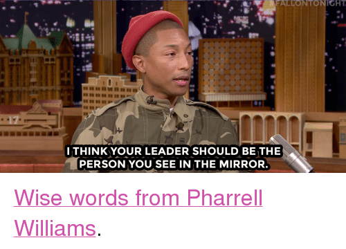 "Pharrell Williams: FALLONTONIGHT  ITHINK YOUR LEADER SHOULD BE THE  PERSON YOU SEE IN THE MIRROR <p><a href=""https://www.youtube.com/watch?v=iAtG_rxFtuc&amp;index=2&amp;list=UU8-Th83bH_thdKZDJCrn88g"" target=""_blank"">Wise words from Pharrell Williams</a>.<br/></p>"