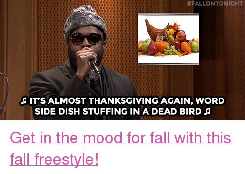 "Fall:  #FALLONTONIGHT  IT'S ALMOST THANKSGIVING AGAIN, WORD  SIDE DISH STUFFING IN A DEAD BIRD <p><a href=""https://www.youtube.com/watch?v=plUX7n-jZ50&amp;index=4&amp;list=UU8-Th83bH_thdKZDJCrn88g"" target=""_blank"">Get in the mood for fall with this fall freestyle!</a></p>"