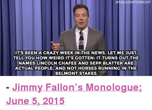 "Crazy, Horses, and Jimmy Fallon:  #FALLONTONIGHT  IT'S BEEN A CRAZY WEEKINITHE NEWS. LETME JUST  TELL YOU HOW WEIRDIT'S GOTTEN: IT TURNS OUT THE  NAMES LINCOLN CHAFEE AND SEPP BLATTER ARE  ACTUALPEOPLE, AND NOT HORSES RUNNING IN THE  BELMONT STAKES. <p><b>- <a href=""http://www.nbc.com/the-tonight-show/segments/132191"" target=""_blank"">Jimmy Fallon's Monologue; June 5, 2015</a></b></p>"