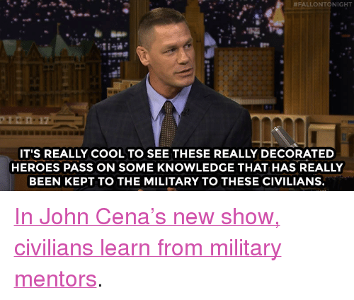 """Military:  #FALLONTONIGHT  IT'S REALLY COOL TO SEE THESE REALLY DECORATED  HEROES PASS ON SOME KNOWLEDGE THAT HAS REALLY  BEEN KEPT TO THE MILITARY TO THESE CIVILIANS. <p><a href=""""http://www.nbc.com/the-tonight-show/video/john-cenas-american-grit-is-the-greatest-show-youll-ever-see/3010548"""" target=""""_blank"""">In John Cena&rsquo;s new show, civilians learn from military mentors</a>.<br/></p>"""