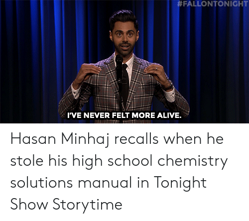 tonight show:  #FALLONTONIGHT  I'VE NEVER FELT MORE ALIVE. Hasan Minhaj recalls when he stole his high school chemistry solutions manual in Tonight Show Storytime