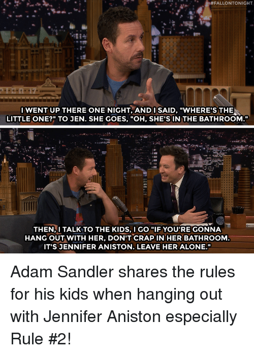 """Adam Sandler:  #FALLONTONIGHT  IWENT UP THERE ONE NIGHT, ANDI SAID, """"WHERE'S THE  LITTLE ONE?"""" TO JEN. SHE GOES, """"OH, SHE'S IN THE BATHROOM.""""  THEN,I TALK TO THE KIDS, I GO """"IF YOU'RE GONNA  HANG OUT WITH HER, DON'T CRAPIN HER BATHROOM  IT'S JENNIFER ANISTON. LEAVE HER ALONE."""" Adam Sandler shares the rules for his kids when hanging out with Jennifer Aniston especially Rule #2!"""