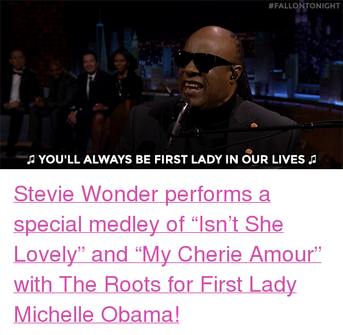 """Cherie:  #FALLONTONIGHT  J YOU'LL ALWAYS BE FIRST LADY IN OUR LIVES i <p><a href=""""https://www.youtube.com/watch?v=33ePlPQ9rPc&amp;index=4&amp;list=UU8-Th83bH_thdKZDJCrn88g"""" target=""""_blank"""">Stevie Wonder performs a special medley of &ldquo;Isn&rsquo;t She Lovely&rdquo; and &ldquo;My Cherie Amour&rdquo; with The Roots for First Lady Michelle Obama!</a><br/></p>"""