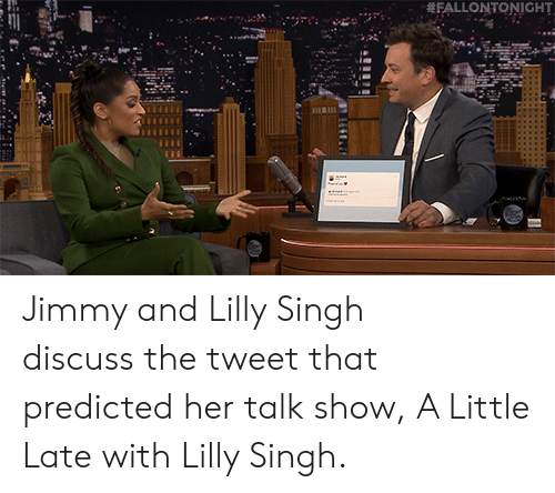 Discuss: FALLONTONIGHT Jimmy and Lilly Singh discuss the tweet that predicted her talk show, A Little Late with Lilly Singh.