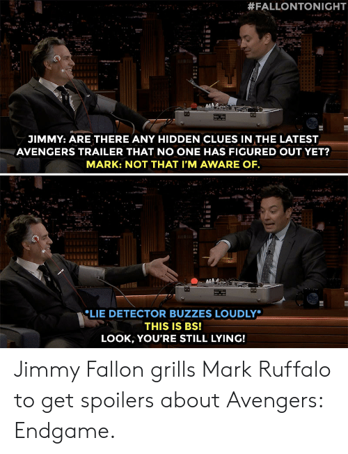 Jimmy Fallon:  #FALLONTONIGHT  JIMMY: ARE THERE ANY HIDDEN CLUES IN THE LATEST  AVENGERS TRAILER THAT NO ONE HAS FIGURED OUT YET?  MARK: NOT THAT I'M AWARE OF  LIE DETECTOR BUZZES LOUDLY*  THIS IS Bs!  LOOK, YOU'RE STILL LYING! Jimmy Fallon grills Mark Ruffalo to get spoilers about Avengers: Endgame.